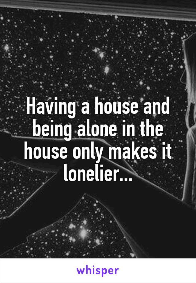 Having a house and being alone in the house only makes it lonelier...