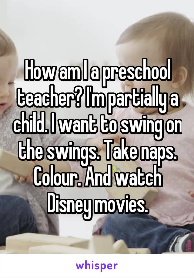 How am I a preschool teacher? I'm partially a child. I want to swing on the swings. Take naps. Colour. And watch Disney movies.