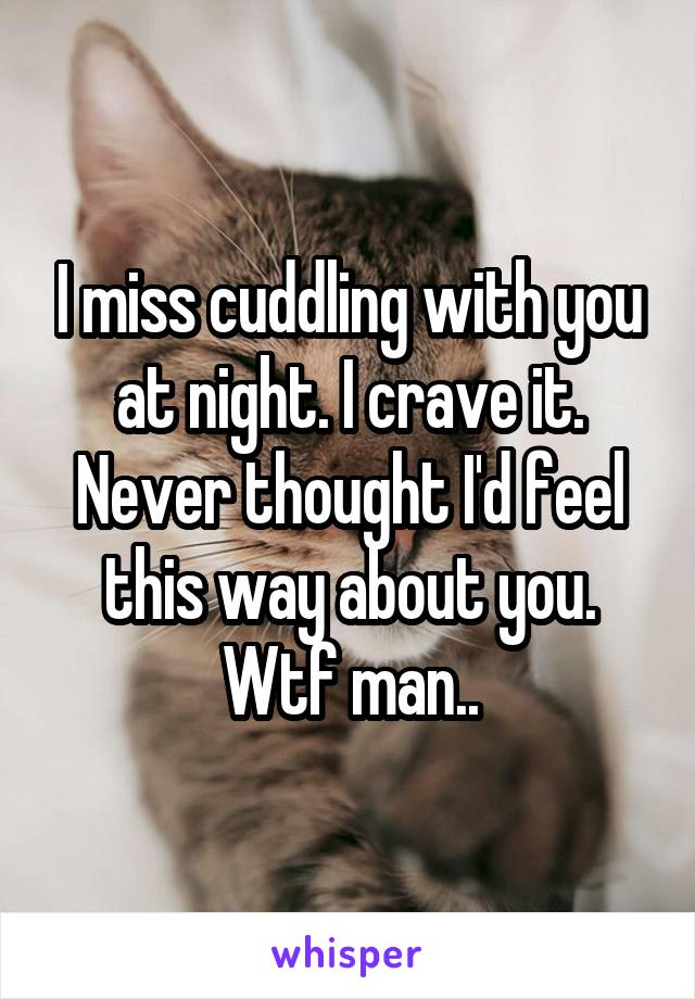 I miss cuddling with you at night. I crave it. Never thought I'd feel this way about you. Wtf man..