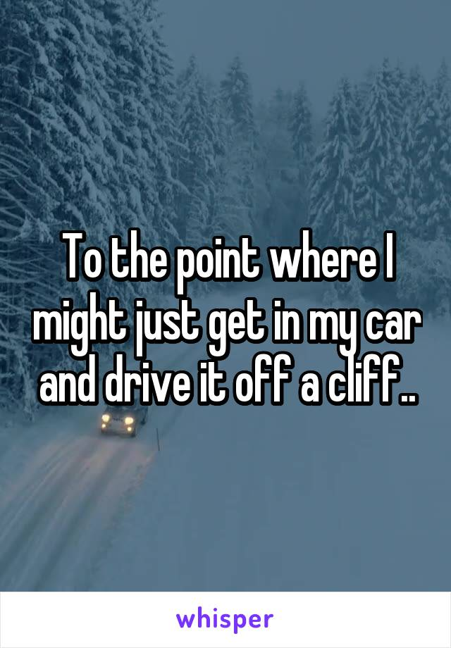 To the point where I might just get in my car and drive it off a cliff..