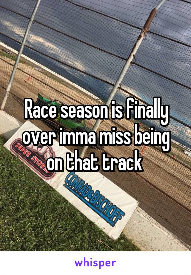 Race season is finally over imma miss being on that track