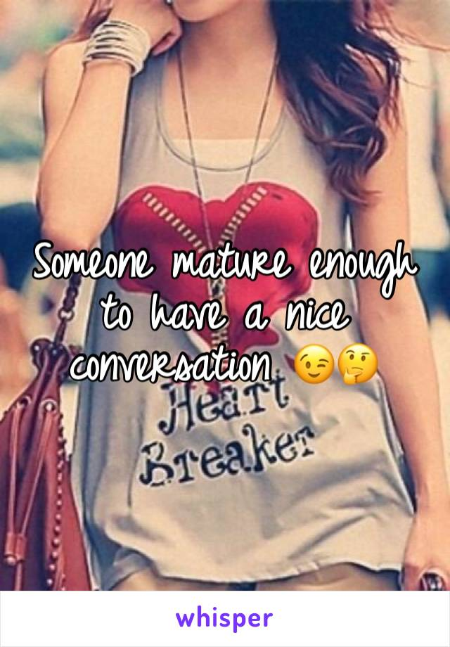 Someone mature enough to have a nice  conversation 😉🤔