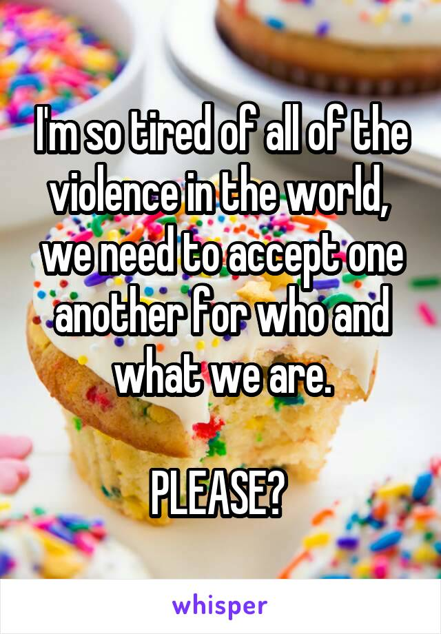 I'm so tired of all of the violence in the world,  we need to accept one another for who and what we are.  PLEASE?