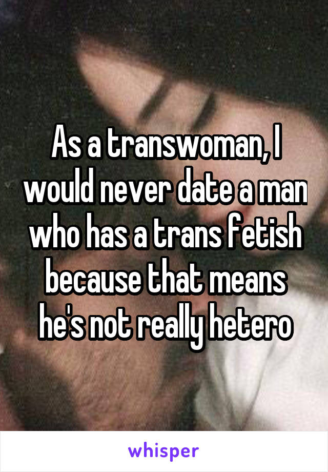 As a transwoman, I would never date a man who has a trans fetish because that means he's not really hetero