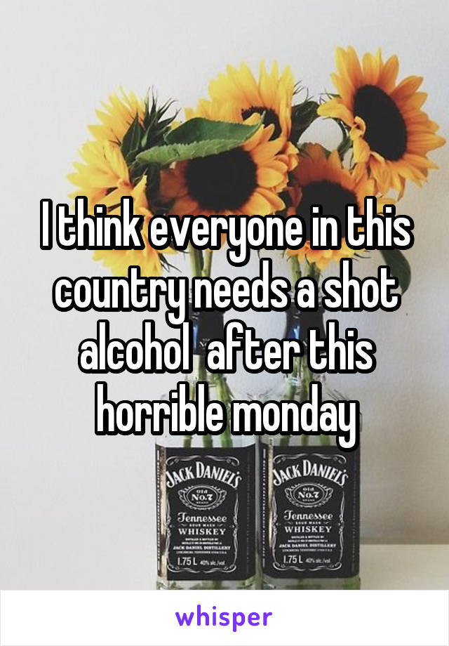 I think everyone in this country needs a shot alcohol  after this horrible monday