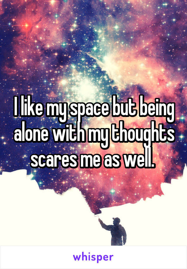I like my space but being alone with my thoughts scares me as well.