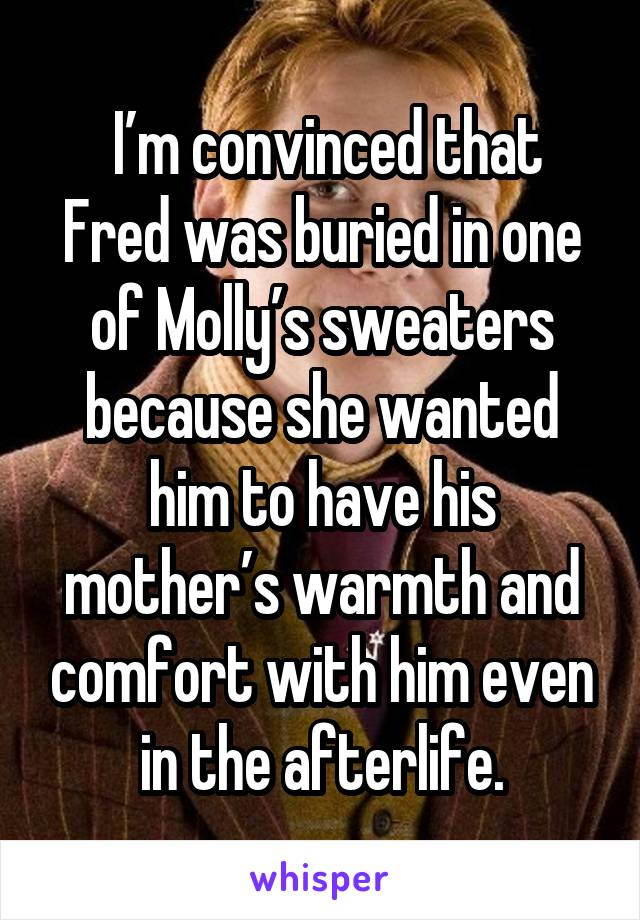 I'm convinced that Fred was buried in one of Molly's sweaters because she wanted him to have his mother's warmth and comfort with him even in the afterlife.