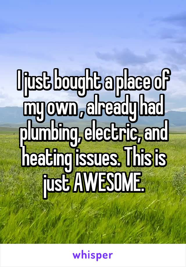 I just bought a place of my own , already had plumbing, electric, and heating issues. This is just AWESOME.