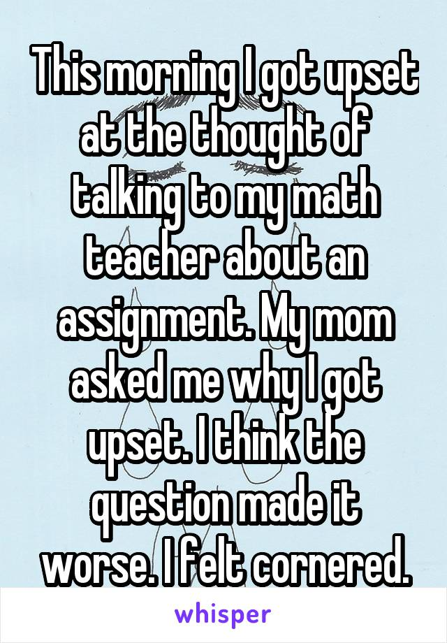 This morning I got upset at the thought of talking to my math teacher about an assignment. My mom asked me why I got upset. I think the question made it worse. I felt cornered.