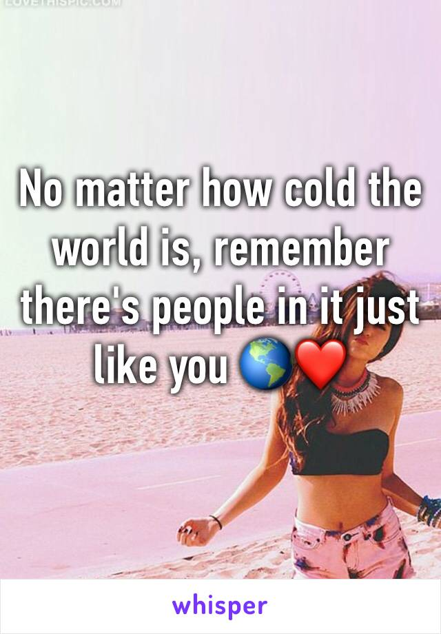 No matter how cold the world is, remember there's people in it just like you 🌎❤️