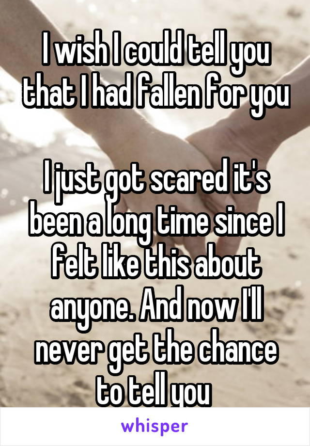I wish I could tell you that I had fallen for you  I just got scared it's been a long time since I felt like this about anyone. And now I'll never get the chance to tell you