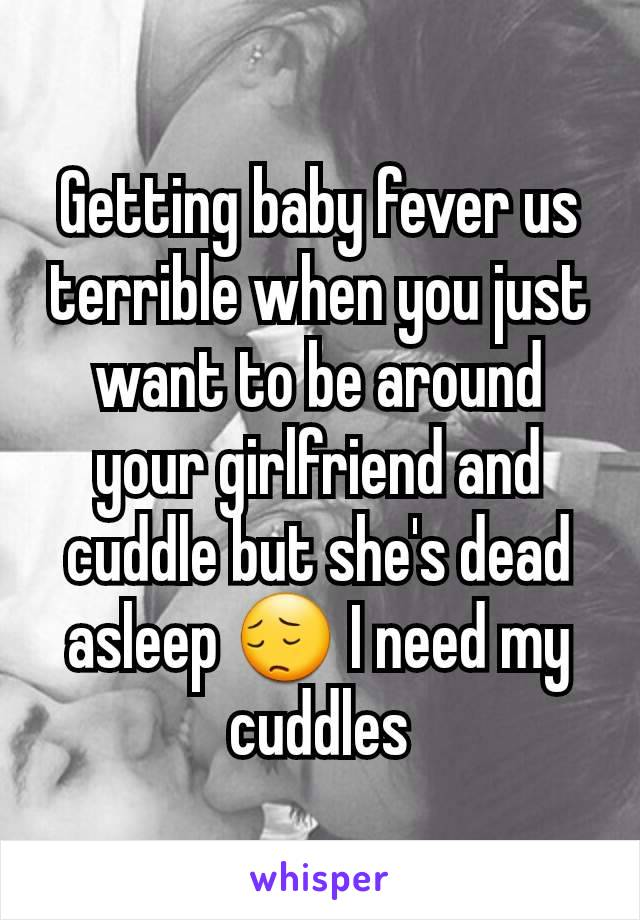 Getting baby fever us terrible when you just want to be around your girlfriend and cuddle but she's dead asleep 😔 I need my cuddles