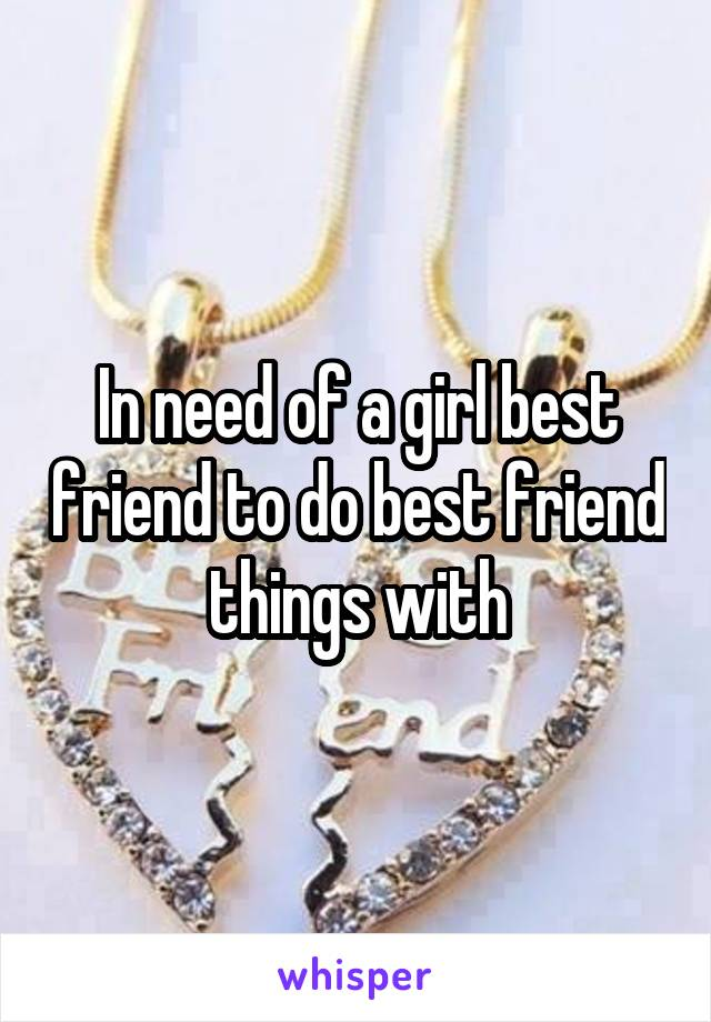 In need of a girl best friend to do best friend things with
