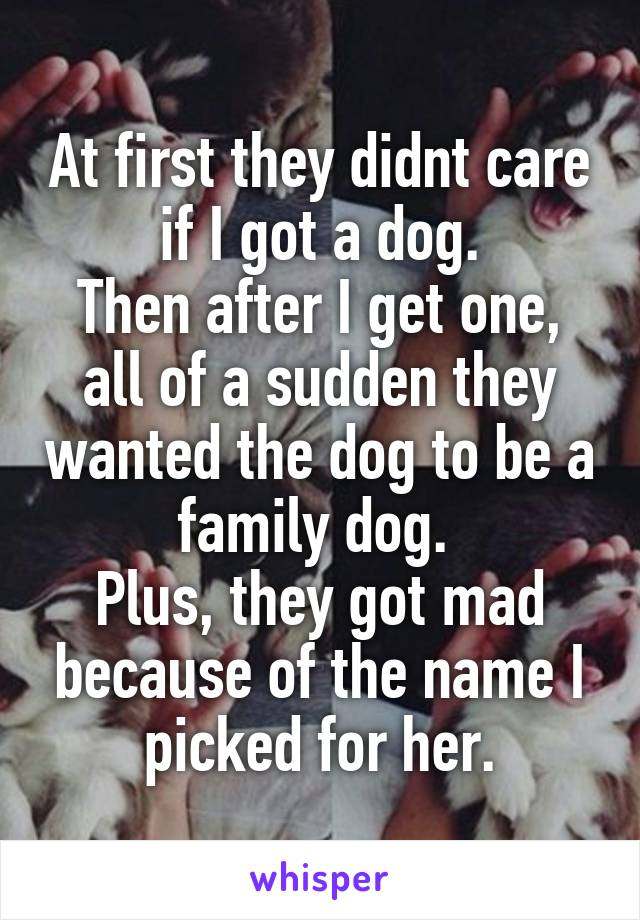 At first they didnt care if I got a dog. Then after I get one, all of a sudden they wanted the dog to be a family dog.  Plus, they got mad because of the name I picked for her.
