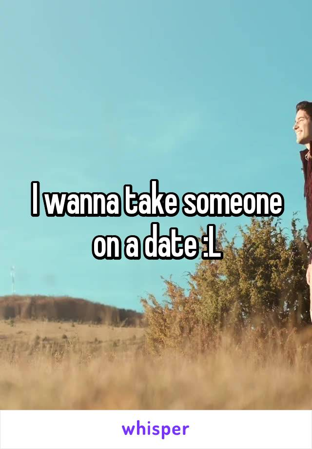 I wanna take someone on a date :L