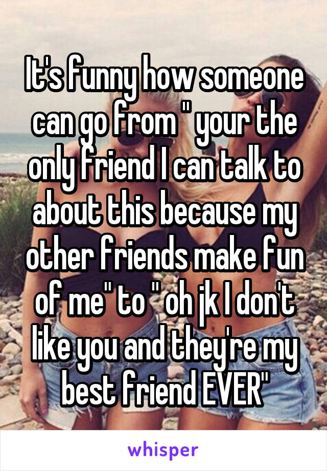 "It's funny how someone can go from "" your the only friend I can talk to about this because my other friends make fun of me"" to "" oh jk I don't like you and they're my best friend EVER"""