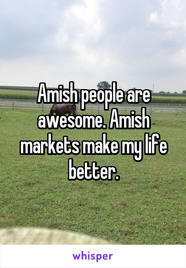 Amish people are awesome. Amish markets make my life better.