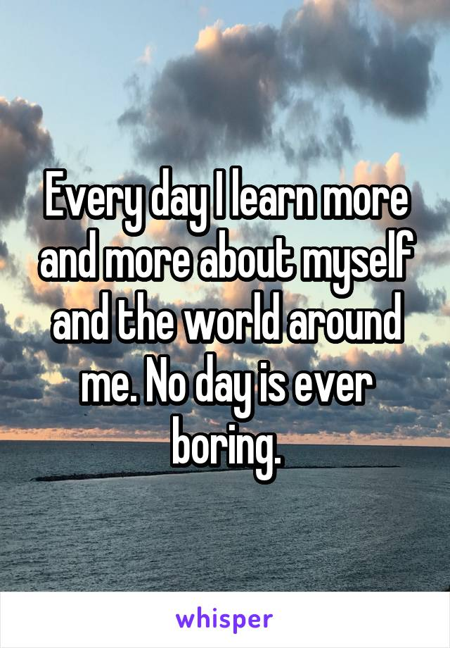 Every day I learn more and more about myself and the world around me. No day is ever boring.