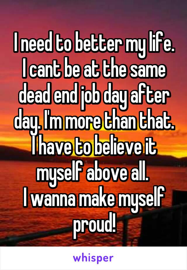 I need to better my life. I cant be at the same dead end job day after day. I'm more than that. I have to believe it myself above all.  I wanna make myself proud!