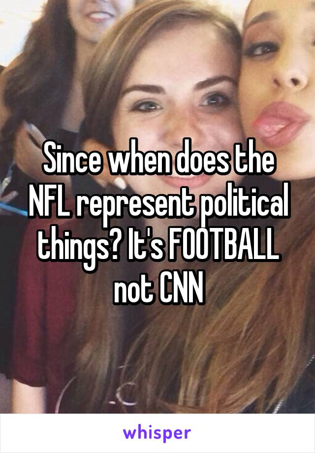 Since when does the NFL represent political things? It's FOOTBALL not CNN
