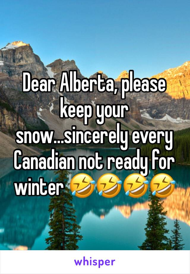 Dear Alberta, please keep your snow...sincerely every Canadian not ready for winter 🤣🤣🤣🤣
