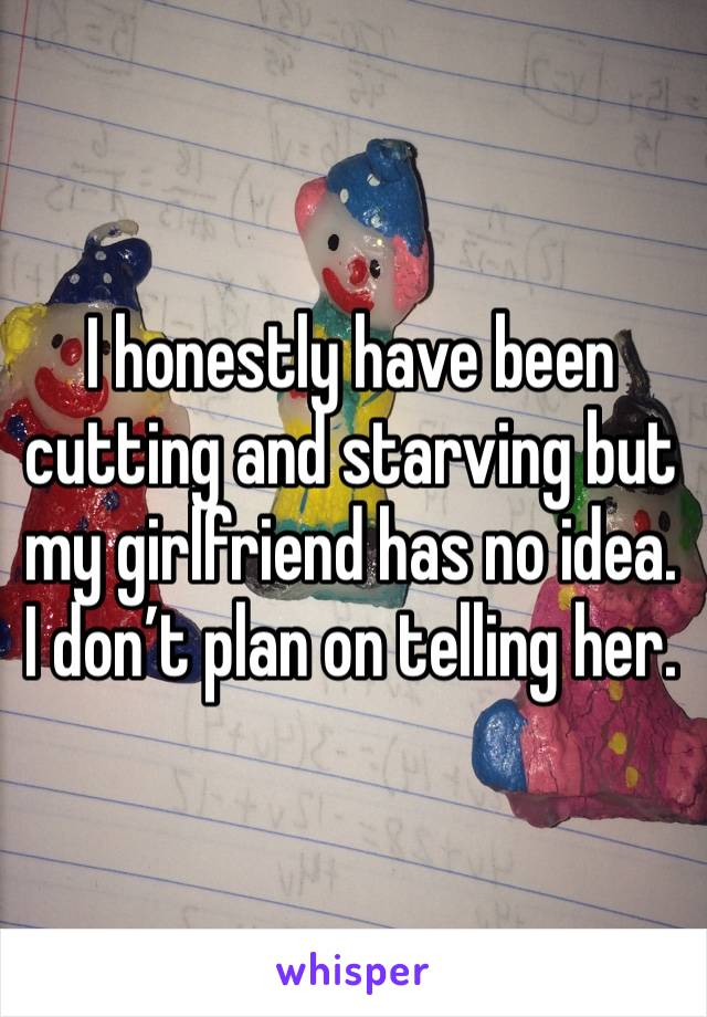 I honestly have been cutting and starving but my girlfriend has no idea. I don't plan on telling her.