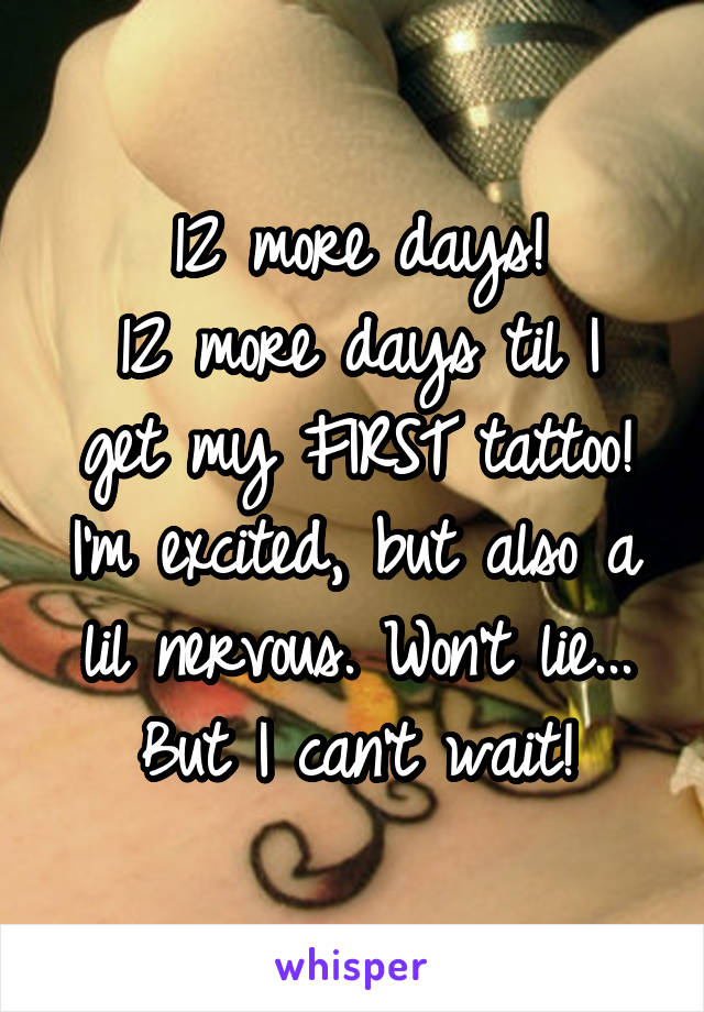 12 more days! 12 more days til I get my FIRST tattoo! I'm excited, but also a lil nervous. Won't lie... But I can't wait!