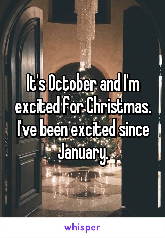 It's October and I'm excited for Christmas. I've been excited since January.