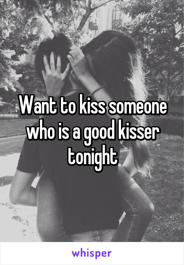 Want to kiss someone who is a good kisser tonight