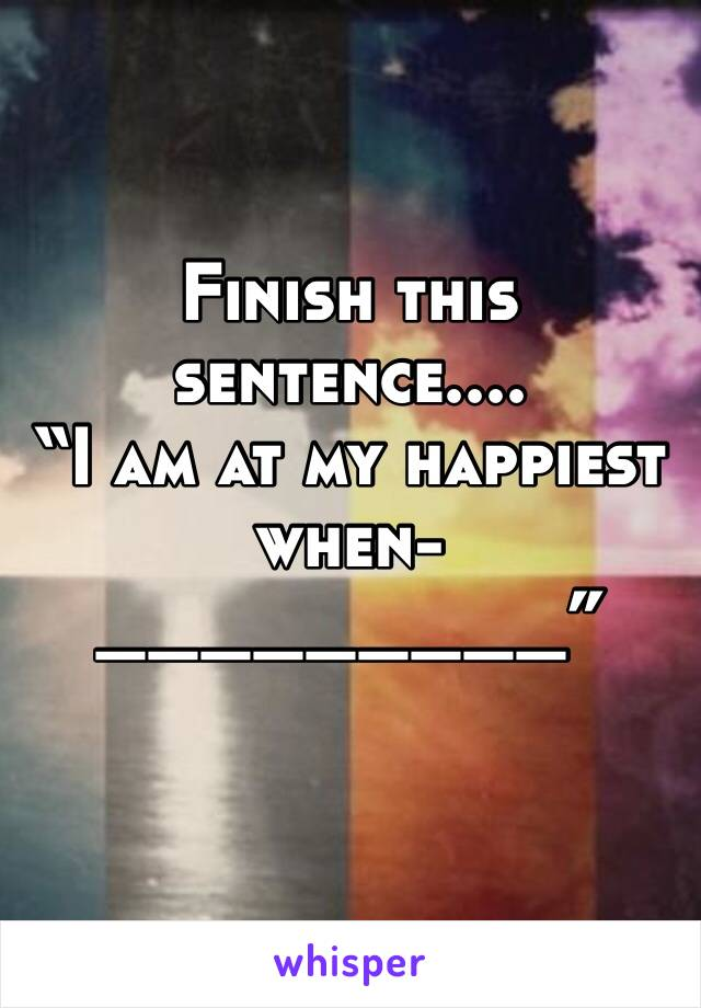 """Finish this sentence.... """"I am at my happiest when- _________"""""""