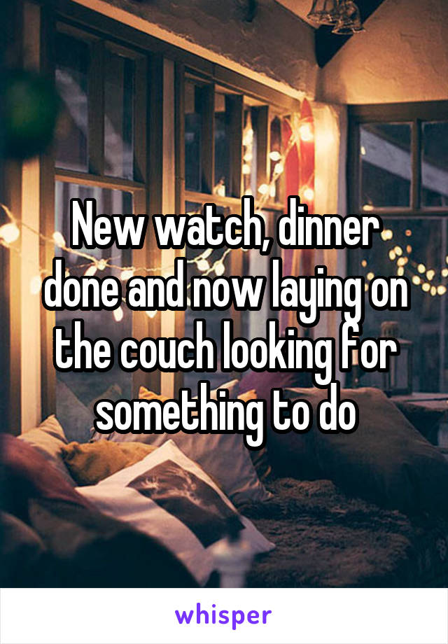 New watch, dinner done and now laying on the couch looking for something to do