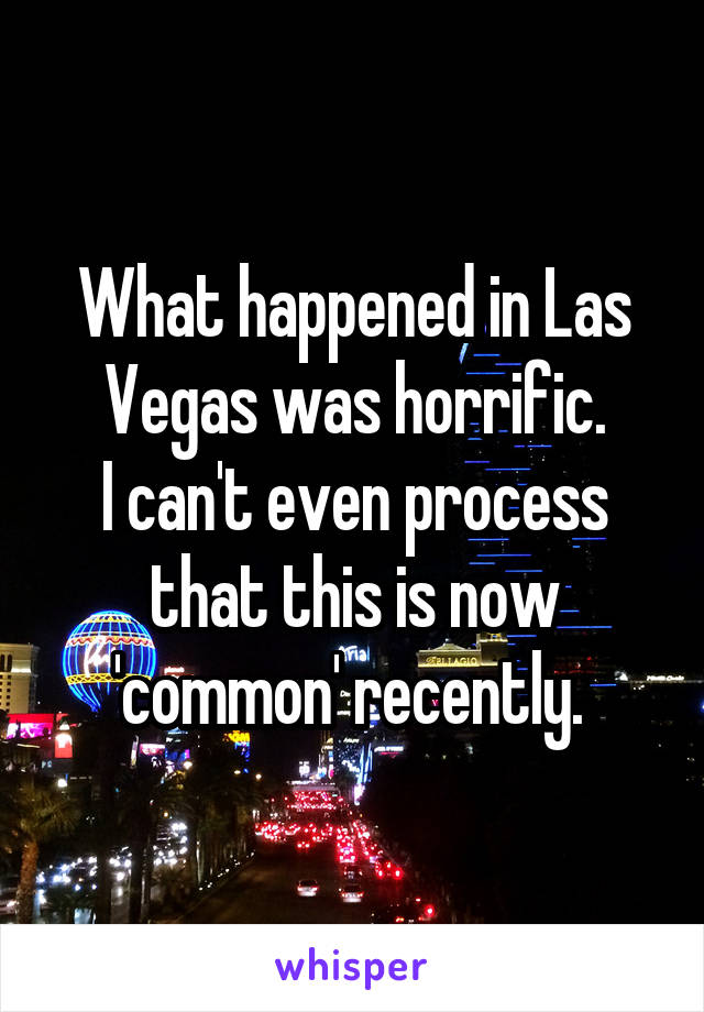 What happened in Las Vegas was horrific. I can't even process that this is now 'common' recently.