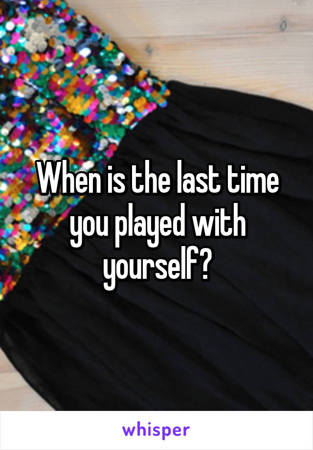 When is the last time you played with yourself?