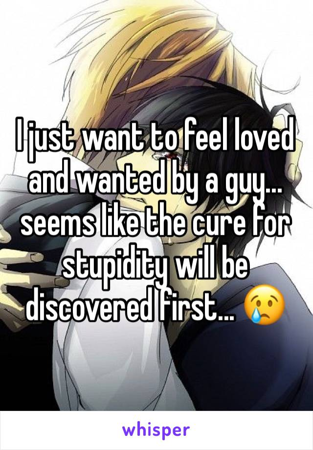 I just want to feel loved and wanted by a guy... seems like the cure for stupidity will be discovered first... 😢