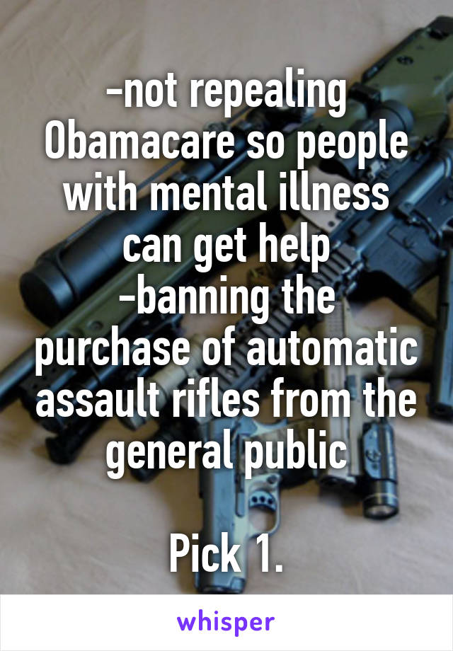 -not repealing Obamacare so people with mental illness can get help -banning the purchase of automatic assault rifles from the general public  Pick 1.