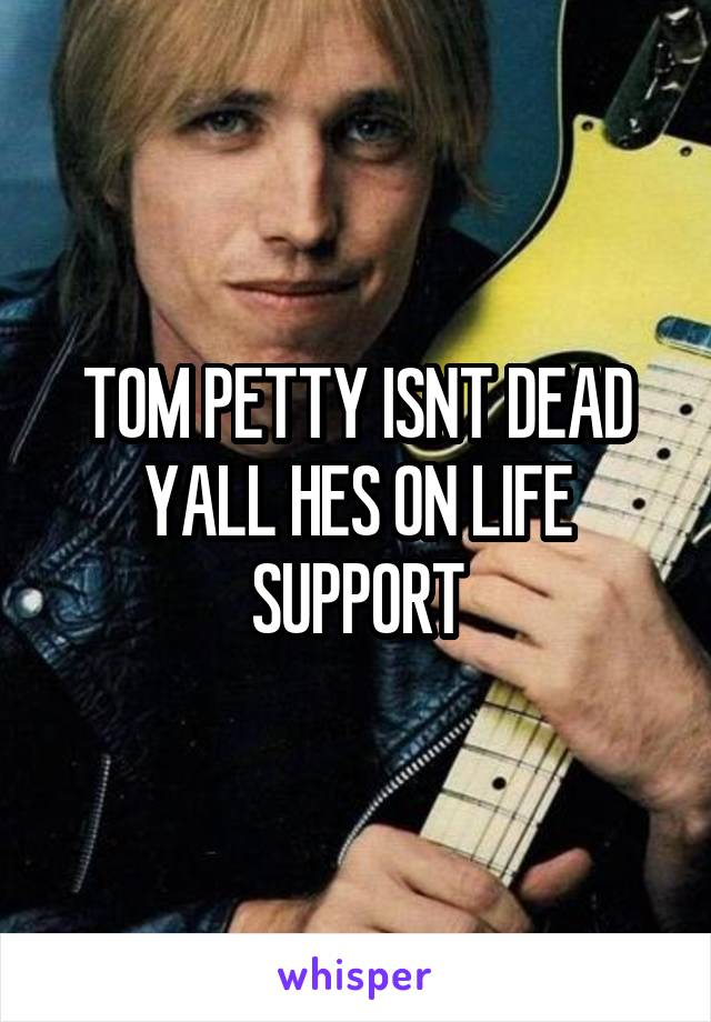 TOM PETTY ISNT DEAD YALL HES ON LIFE SUPPORT