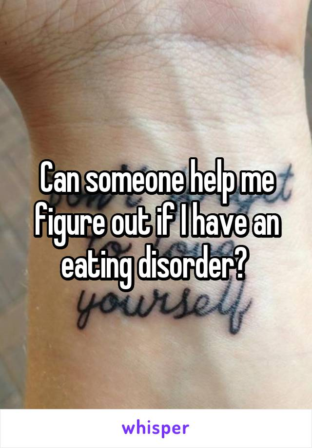 Can someone help me figure out if I have an eating disorder?