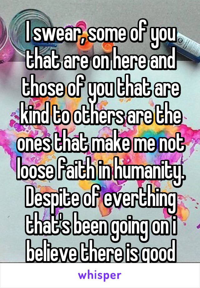 I swear, some of you that are on here and those of you that are kind to others are the ones that make me not loose faith in humanity. Despite of everthing that's been going on i believe there is good