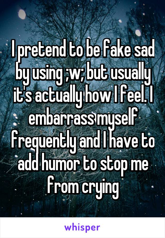 I pretend to be fake sad by using ;w; but usually it's actually how I feel. I embarrass myself frequently and I have to add humor to stop me from crying