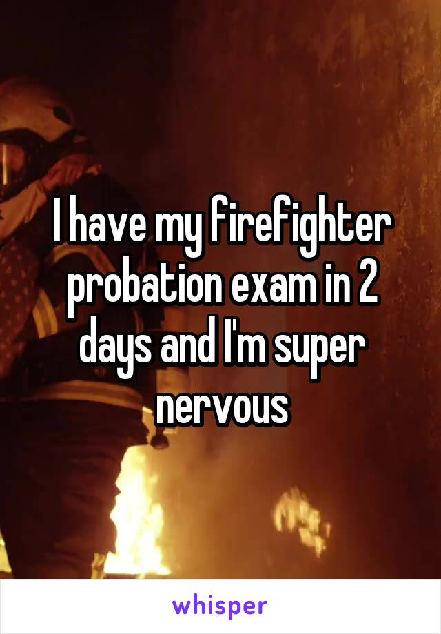 I have my firefighter probation exam in 2 days and I'm super nervous