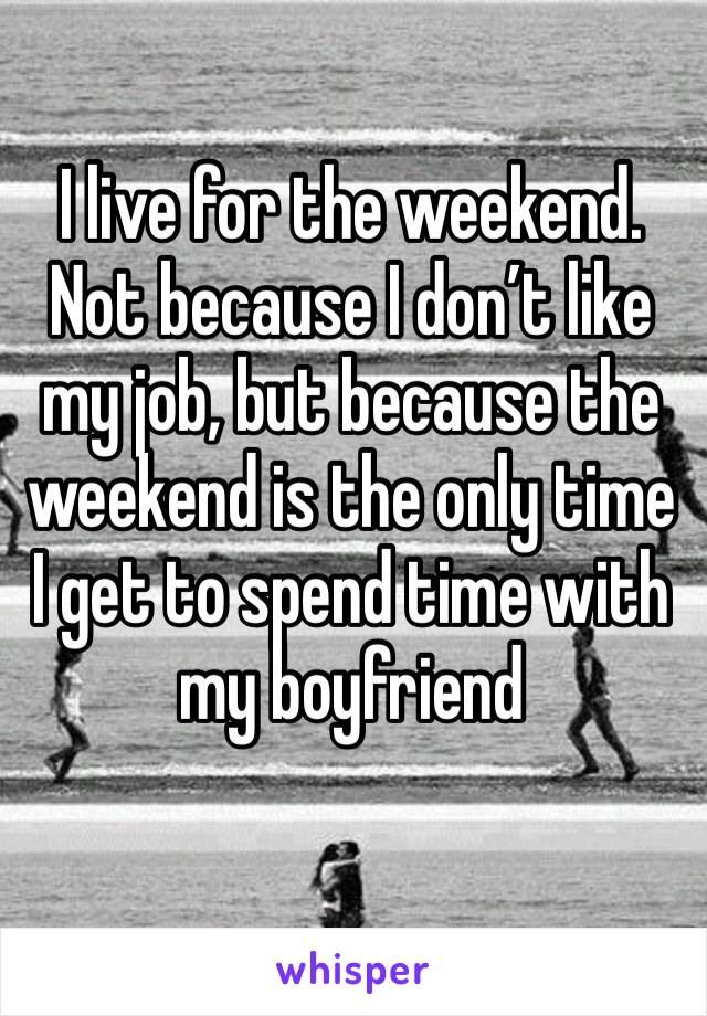 I live for the weekend. Not because I don't like my job, but because the weekend is the only time I get to spend time with my boyfriend