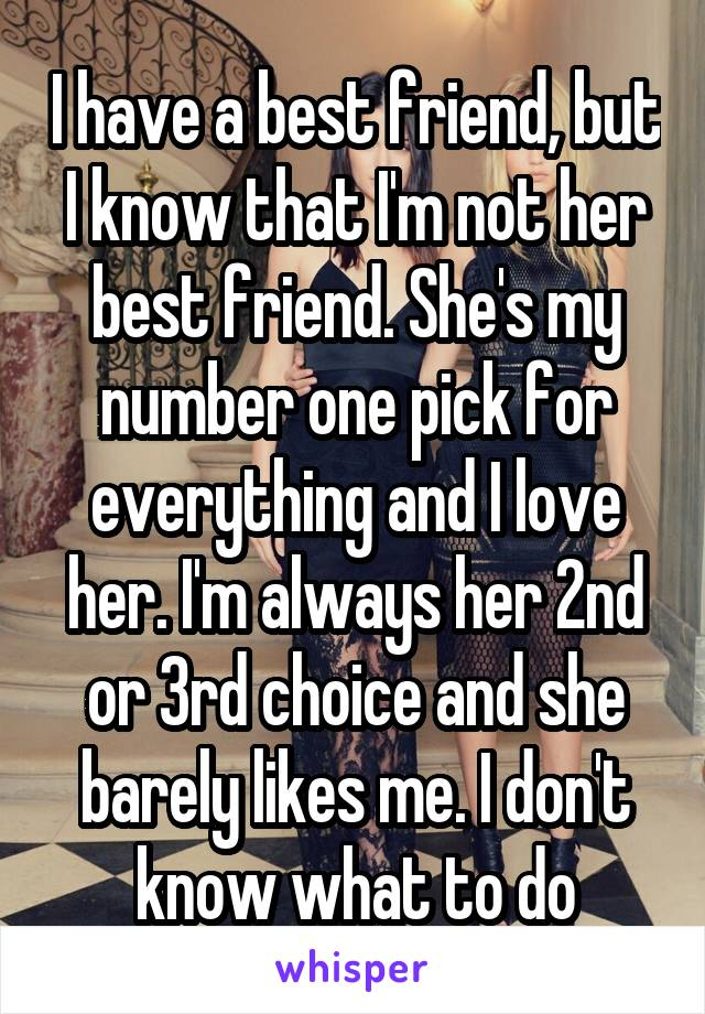 I have a best friend, but I know that I'm not her best friend. She's my number one pick for everything and I love her. I'm always her 2nd or 3rd choice and she barely likes me. I don't know what to do
