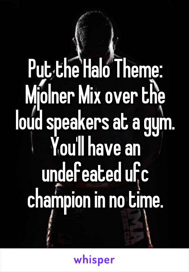 Put the Halo Theme: Mjolner Mix over the loud speakers at a gym. You'll have an undefeated ufc champion in no time.