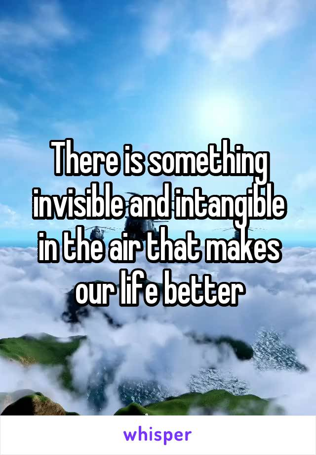 There is something invisible and intangible in the air that makes our life better