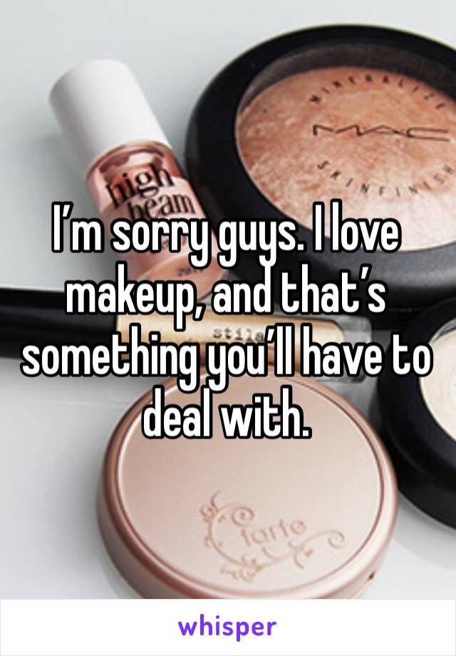 I'm sorry guys. I love makeup, and that's something you'll have to deal with.