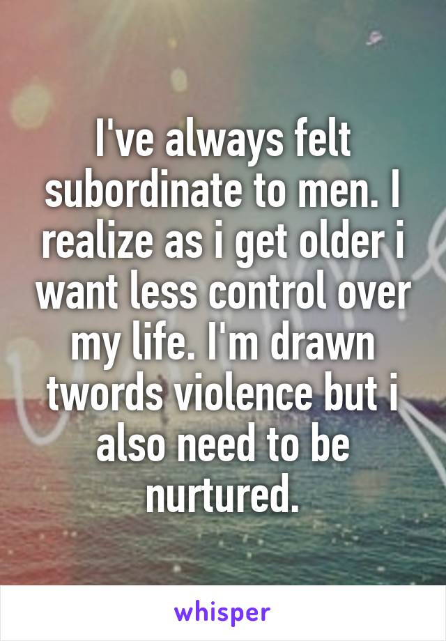I've always felt subordinate to men. I realize as i get older i want less control over my life. I'm drawn twords violence but i also need to be nurtured.