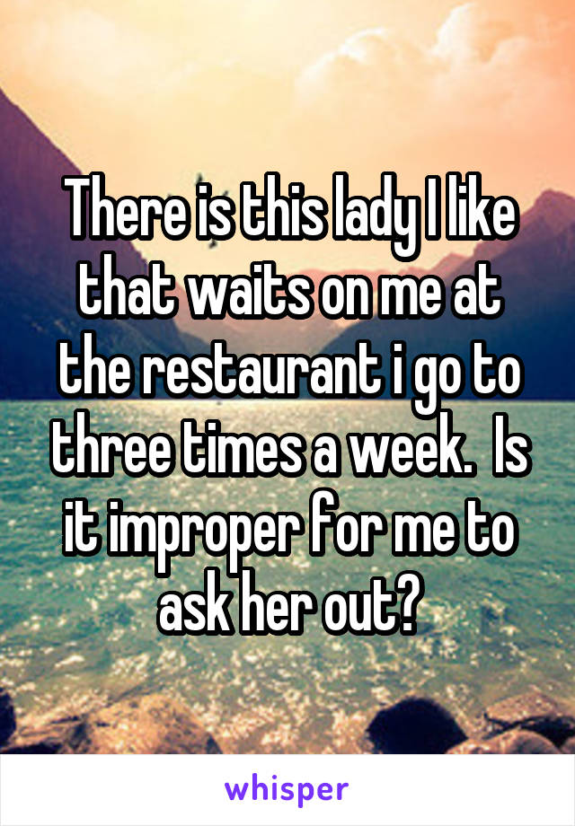 There is this lady I like that waits on me at the restaurant i go to three times a week.  Is it improper for me to ask her out?