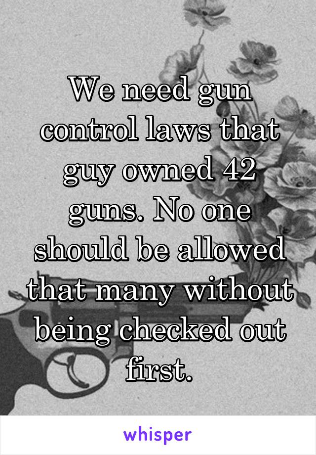 We need gun control laws that guy owned 42 guns. No one should be allowed that many without being checked out first.