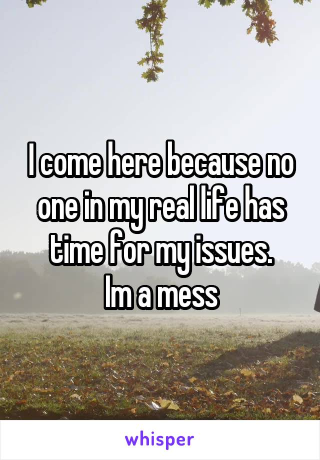 I come here because no one in my real life has time for my issues. Im a mess