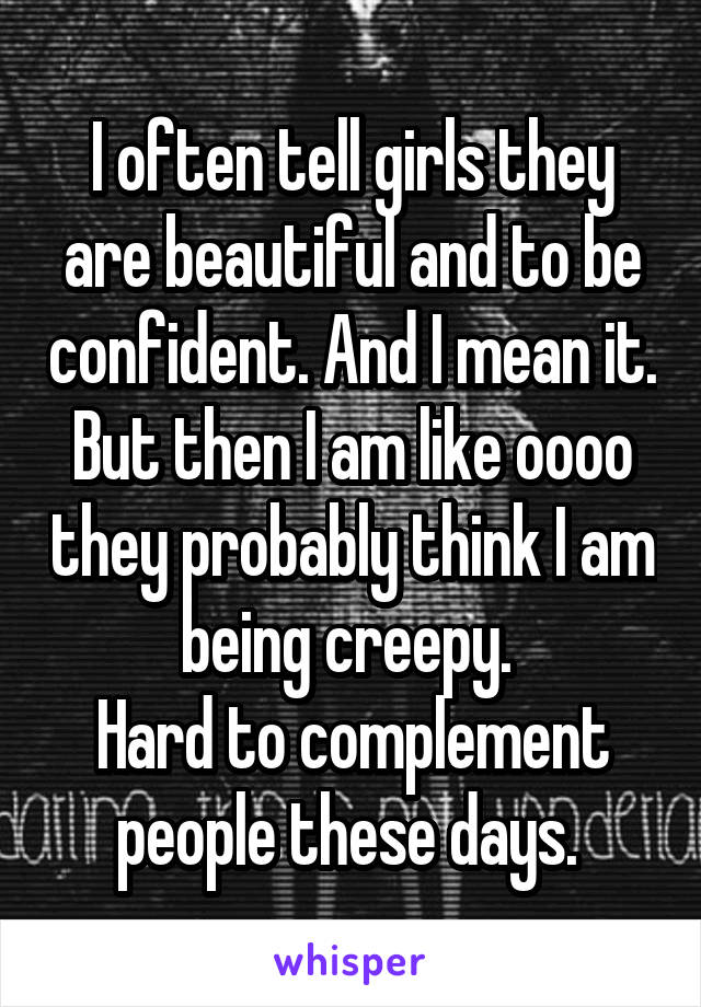 I often tell girls they are beautiful and to be confident. And I mean it. But then I am like oooo they probably think I am being creepy.  Hard to complement people these days.